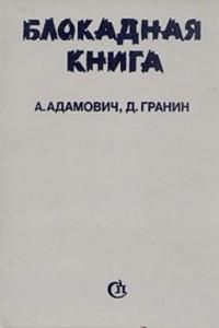 А. Адамович. Д. Гранин. Блокадная книга